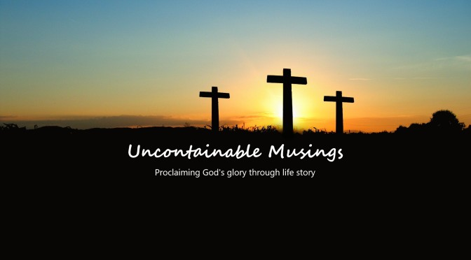 Uncontainable Musings: Proclaiming God's glory through life story